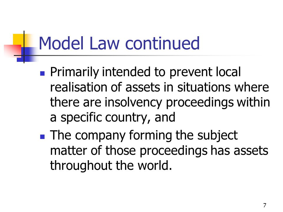 7 Model Law continued Primarily intended to prevent local realisation of assets in situations where there are insolvency proceedings within a specific country, and The company forming the subject matter of those proceedings has assets throughout the world.