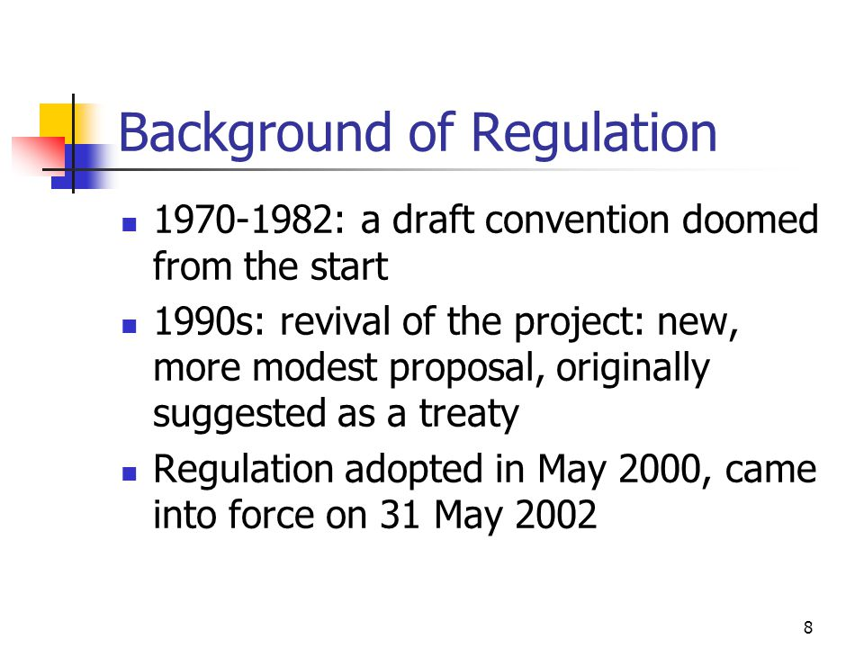 8 Background of Regulation 1970-1982: a draft convention doomed from the start 1990s: revival of the project: new, more modest proposal, originally suggested as a treaty Regulation adopted in May 2000, came into force on 31 May 2002