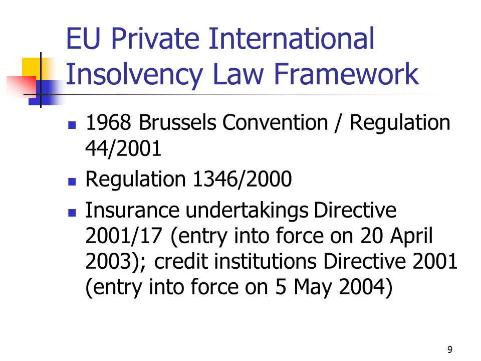 9 EU Private International Insolvency Law Framework 1968 Brussels Convention / Regulation 44/2001 Regulation 1346/2000 Insurance undertakings Directive 2001/17 (entry into force on 20 April 2003); credit institutions Directive 2001 (entry into force on 5 May 2004)