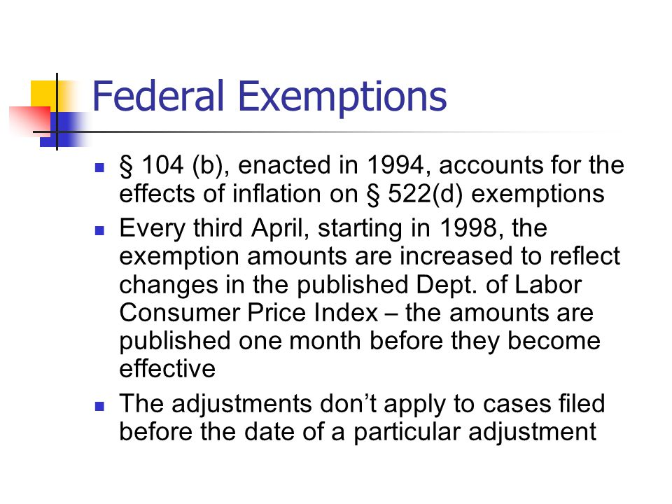 Federal Exemptions § 104 (b), enacted in 1994, accounts for the effects of inflation on § 522(d) exemptions Every third April, starting in 1998, the exemption amounts are increased to reflect changes in the published Dept.