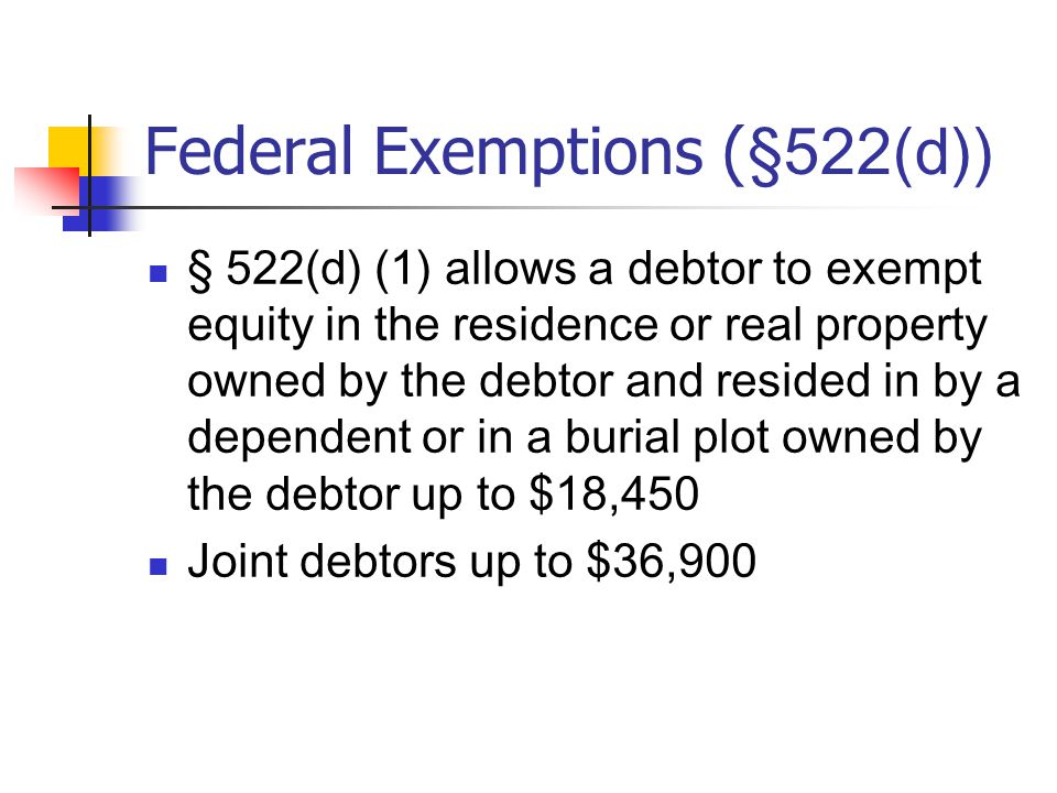 Federal Exemptions ( §522(d)) § 522(d) (1) allows a debtor to exempt equity in the residence or real property owned by the debtor and resided in by a dependent or in a burial plot owned by the debtor up to $18,450 Joint debtors up to $36,900