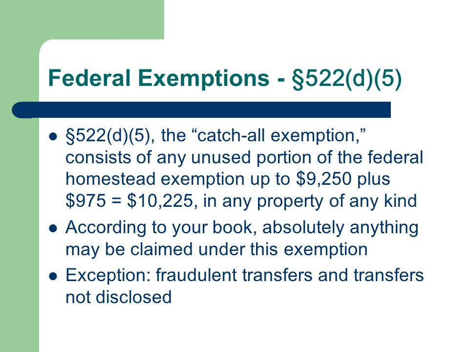 Federal Exemptions - §522(d)(5) §522(d)(5), the catch-all exemption, consists of any unused portion of the federal homestead exemption up to $9,250 plus $975 = $10,225, in any property of any kind According to your book, absolutely anything may be claimed under this exemption Exception: fraudulent transfers and transfers not disclosed