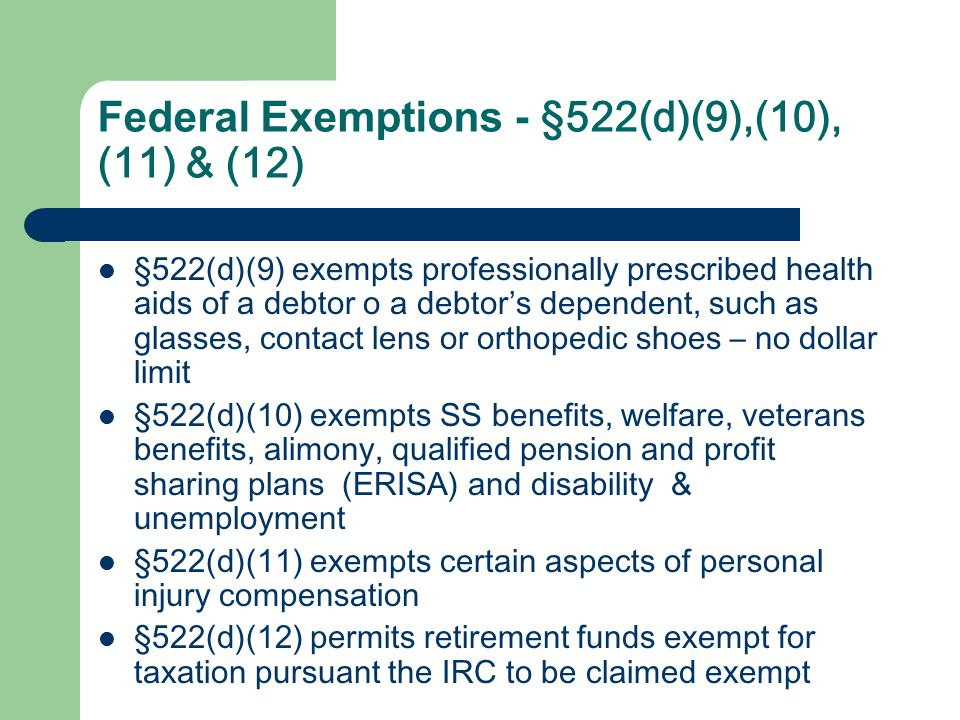 Federal Exemptions - §522(d)(9),(10), (11) & (12) §522(d)(9) exempts professionally prescribed health aids of a debtor o a debtor's dependent, such as glasses, contact lens or orthopedic shoes – no dollar limit §522(d)(10) exempts SS benefits, welfare, veterans benefits, alimony, qualified pension and profit sharing plans (ERISA) and disability & unemployment §522(d)(11) exempts certain aspects of personal injury compensation §522(d)(12) permits retirement funds exempt for taxation pursuant the IRC to be claimed exempt