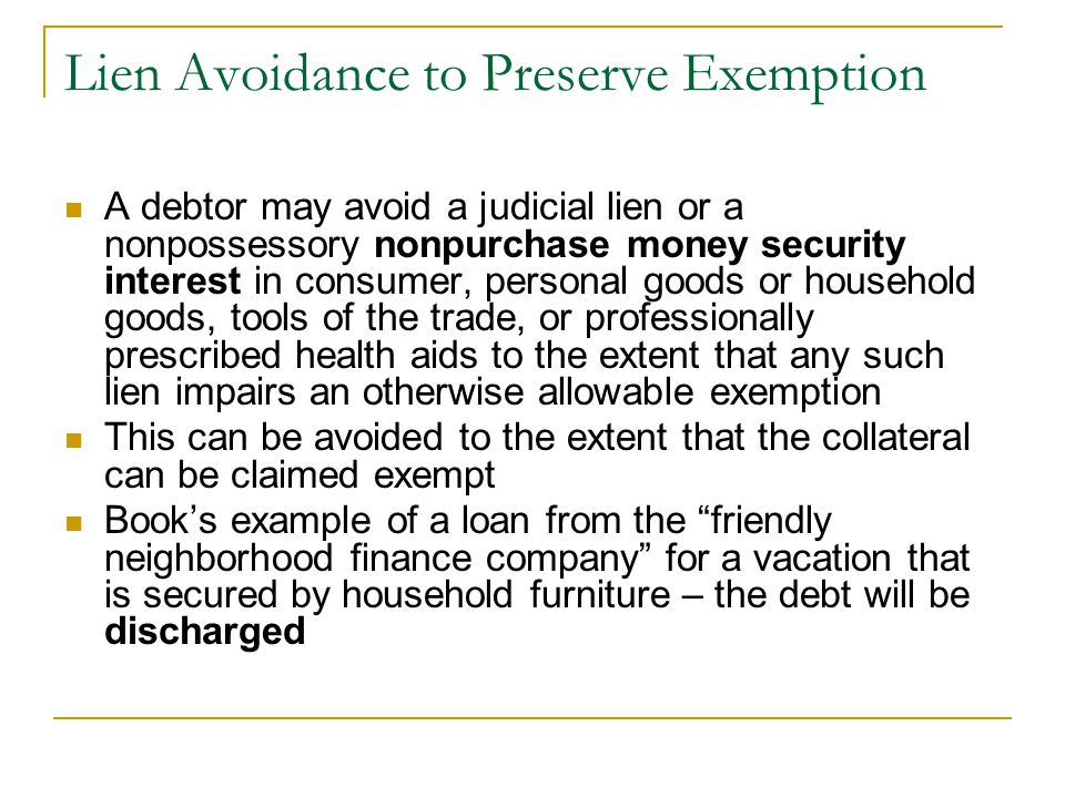 Lien Avoidance to Preserve Exemption A debtor may avoid a judicial lien or a nonpossessory nonpurchase money security interest in consumer, personal goods or household goods, tools of the trade, or professionally prescribed health aids to the extent that any such lien impairs an otherwise allowable exemption This can be avoided to the extent that the collateral can be claimed exempt Book's example of a loan from the friendly neighborhood finance company for a vacation that is secured by household furniture – the debt will be discharged