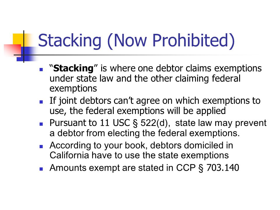 Stacking (Now Prohibited) Stacking is where one debtor claims exemptions under state law and the other claiming federal exemptions If joint debtors can't agree on which exemptions to use, the federal exemptions will be applied Pursuant to 11 USC § 522(d), state law may prevent a debtor from electing the federal exemptions.