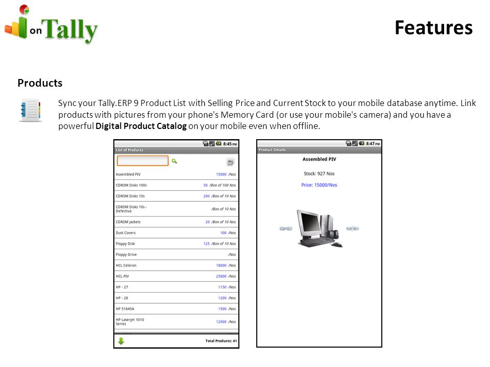 Features Products Sync your Tally.ERP 9 Product List with Selling Price and Current Stock to your mobile database anytime.