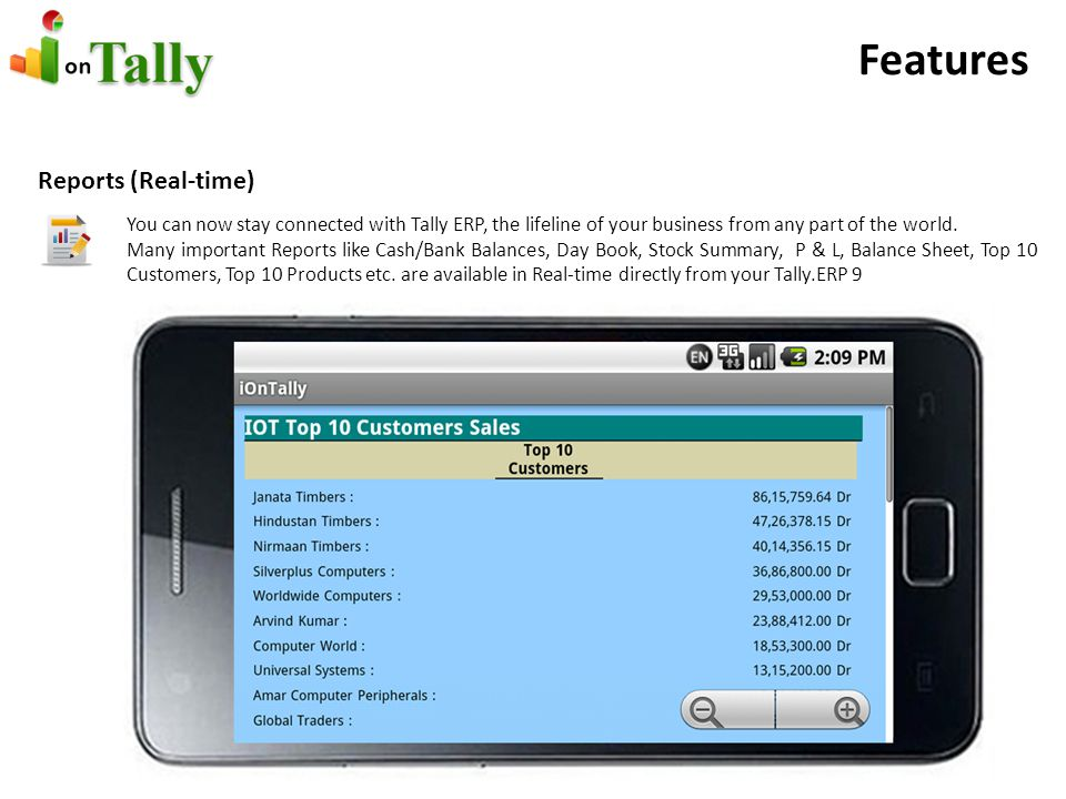 Features Reports (Real-time) You can now stay connected with Tally ERP, the lifeline of your business from any part of the world.