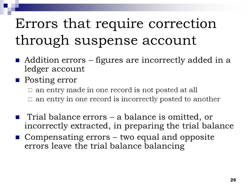26 Errors that require correction through suspense account Addition errors – figures are incorrectly added in a ledger account Posting error  an entr