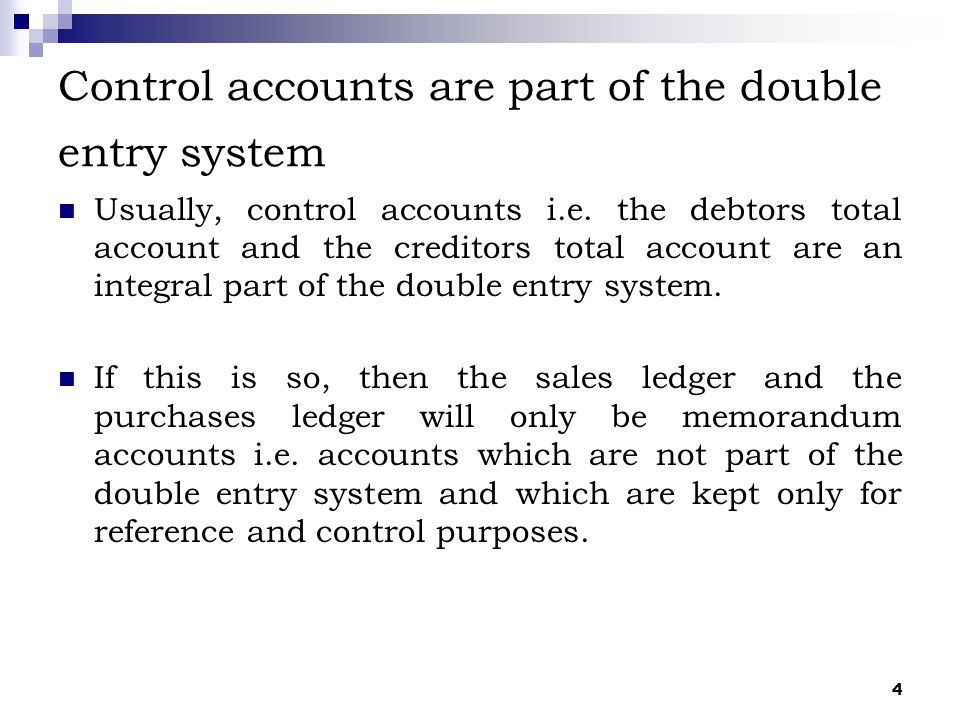 4 Control accounts are part of the double entry system Usually, control accounts i.e. the debtors total account and the creditors total account are an