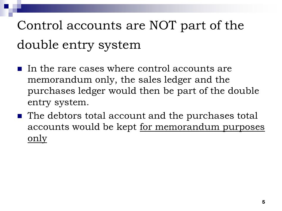 5 Control accounts are NOT part of the double entry system In the rare cases where control accounts are memorandum only, the sales ledger and the purc