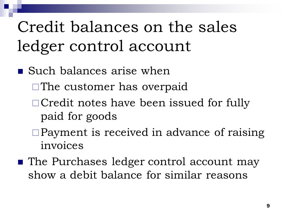 9 Credit balances on the sales ledger control account Such balances arise when  The customer has overpaid  Credit notes have been issued for fully p