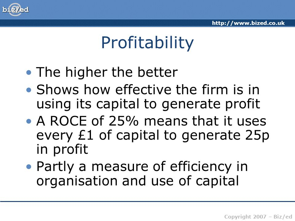 http://www.bized.co.uk Copyright 2007 – Biz/ed Profitability The higher the better Shows how effective the firm is in using its capital to generate pr