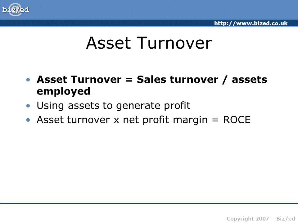 http://www.bized.co.uk Copyright 2007 – Biz/ed Asset Turnover Asset Turnover = Sales turnover / assets employed Using assets to generate profit Asset