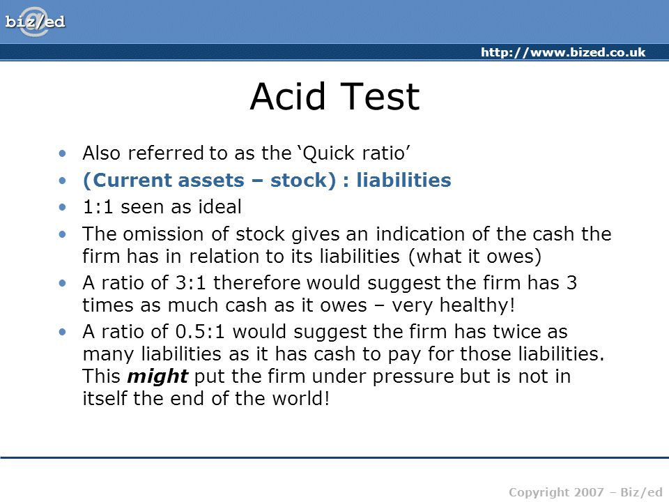 http://www.bized.co.uk Copyright 2007 – Biz/ed Acid Test Also referred to as the 'Quick ratio' (Current assets – stock) : liabilities 1:1 seen as idea