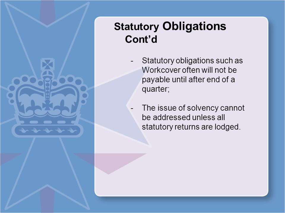 Statutory Obligations Cont'd -Statutory obligations such as Workcover often will not be payable until after end of a quarter; -The issue of solvency cannot be addressed unless all statutory returns are lodged.