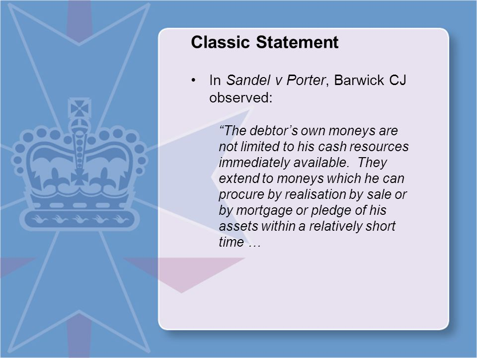 Classic Statement In Sandel v Porter, Barwick CJ observed: The debtor's own moneys are not limited to his cash resources immediately available.
