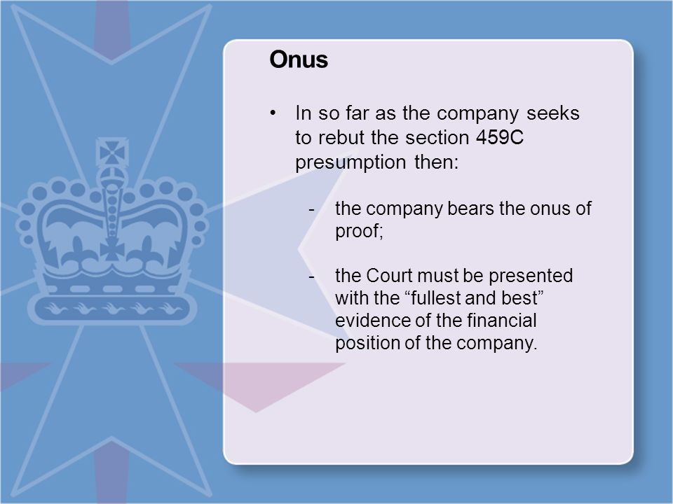 Onus In so far as the company seeks to rebut the section 459C presumption then: -the company bears the onus of proof; -the Court must be presented with the fullest and best evidence of the financial position of the company.