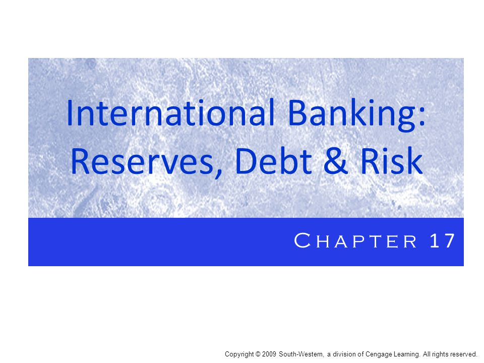 International Banking: Reserves, Debt & Risk Chapter 17 Copyright © 2009 South-Western, a division of Cengage Learning.