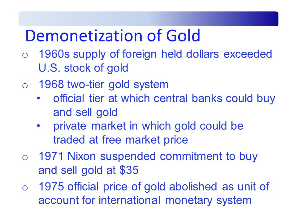 Demonetization of Gold o 1960s supply of foreign held dollars exceeded U.S.