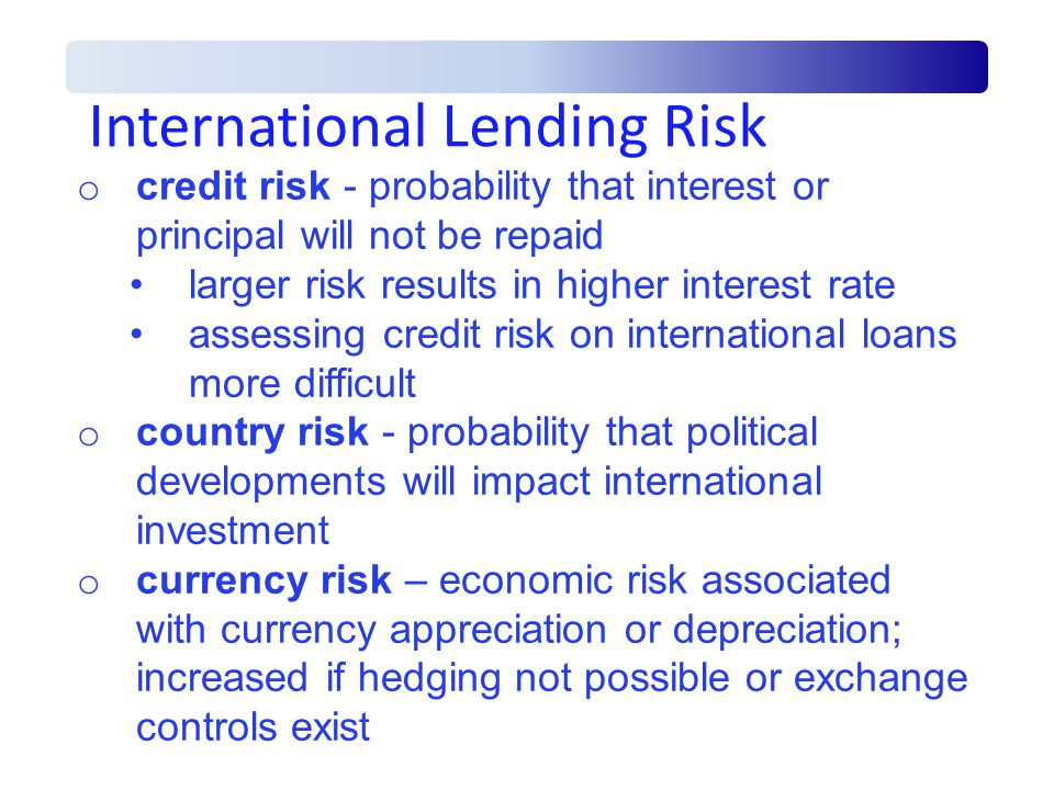 International Lending Risk o credit risk - probability that interest or principal will not be repaid larger risk results in higher interest rate assessing credit risk on international loans more difficult o country risk - probability that political developments will impact international investment o currency risk – economic risk associated with currency appreciation or depreciation; increased if hedging not possible or exchange controls exist