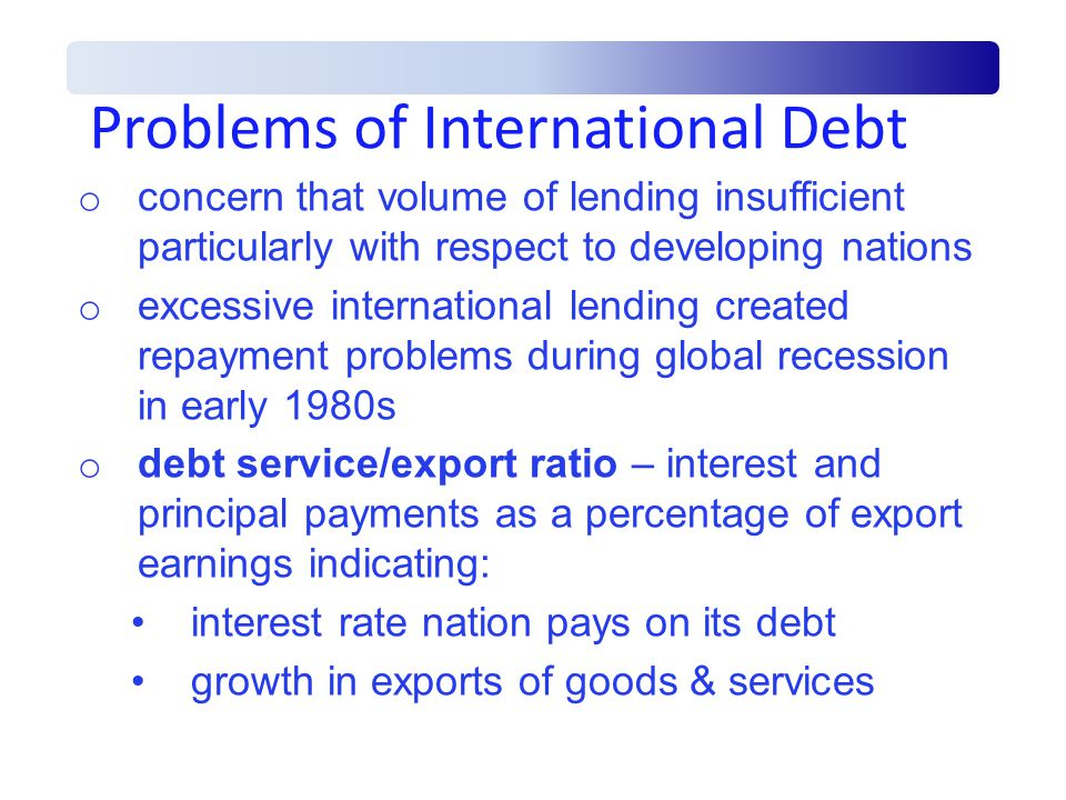 Problems of International Debt o concern that volume of lending insufficient particularly with respect to developing nations o excessive international lending created repayment problems during global recession in early 1980s o debt service/export ratio – interest and principal payments as a percentage of export earnings indicating: interest rate nation pays on its debt growth in exports of goods & services