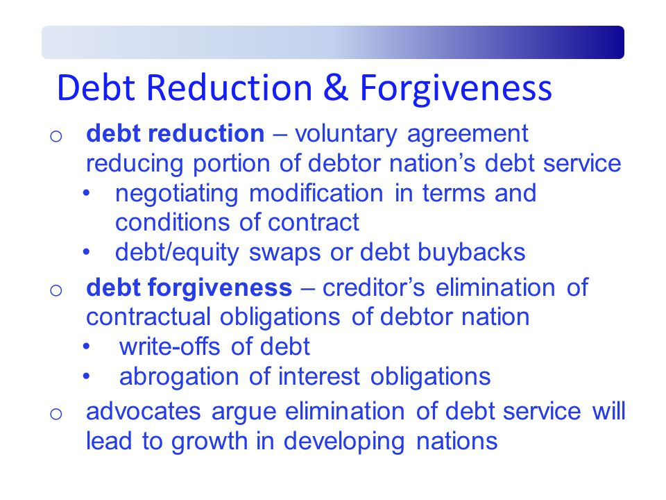 Debt Reduction & Forgiveness o debt reduction – voluntary agreement reducing portion of debtor nation's debt service negotiating modification in terms and conditions of contract debt/equity swaps or debt buybacks o debt forgiveness – creditor's elimination of contractual obligations of debtor nation write-offs of debt abrogation of interest obligations o advocates argue elimination of debt service will lead to growth in developing nations