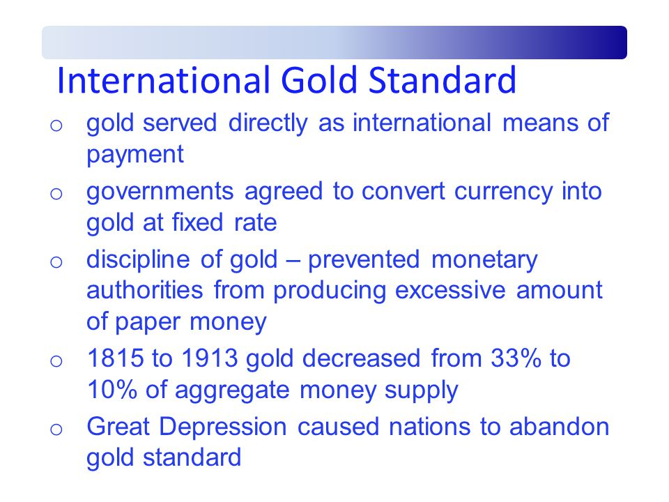 International Gold Standard o gold served directly as international means of payment o governments agreed to convert currency into gold at fixed rate o discipline of gold – prevented monetary authorities from producing excessive amount of paper money o 1815 to 1913 gold decreased from 33% to 10% of aggregate money supply o Great Depression caused nations to abandon gold standard