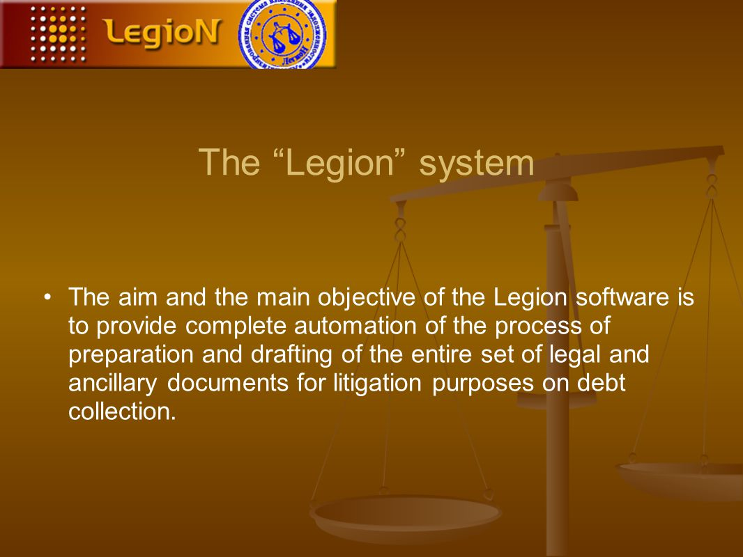 The Legion system The aim and the main objective of the Legion software is to provide complete automation of the process of preparation and drafting of the entire set of legal and ancillary documents for litigation purposes on debt collection.
