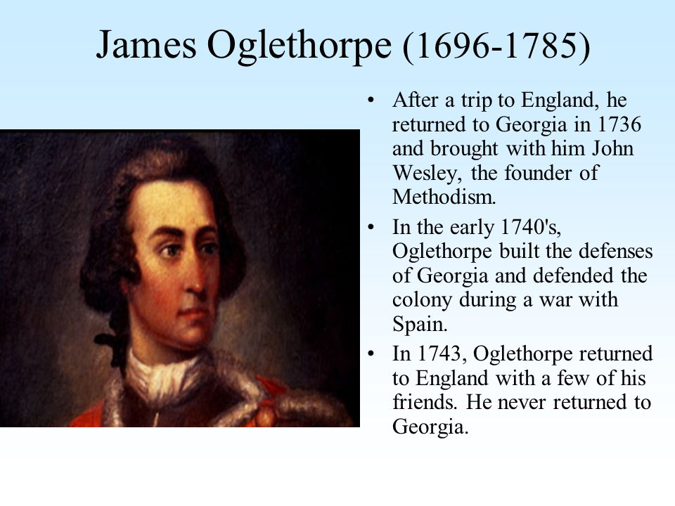 James Oglethorpe (1696-1785) After a trip to England, he returned to Georgia in 1736 and brought with him John Wesley, the founder of Methodism. In th