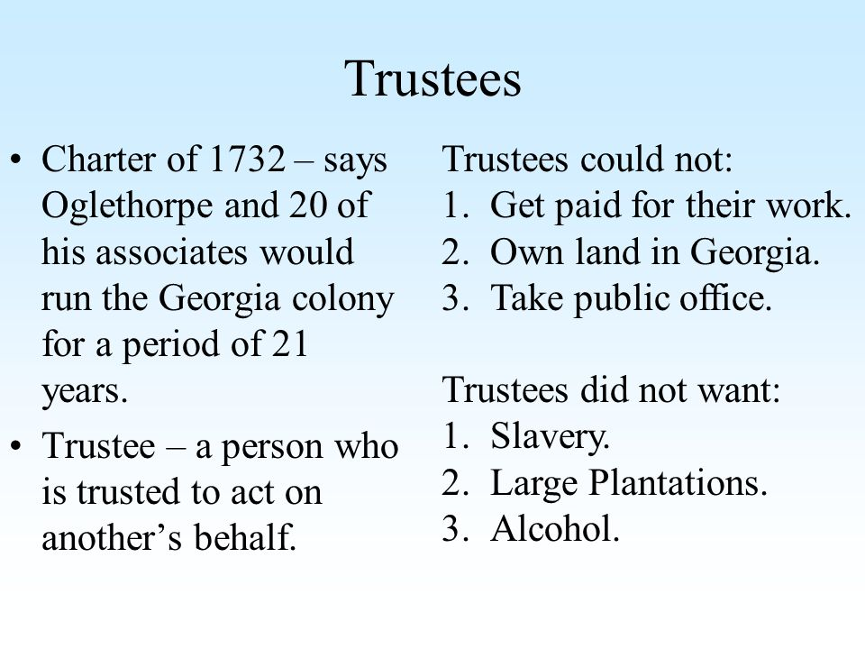 Trustees Charter of 1732 – says Oglethorpe and 20 of his associates would run the Georgia colony for a period of 21 years. Trustee – a person who is t