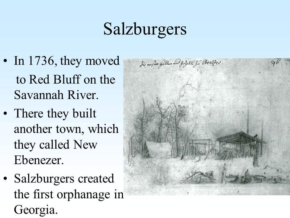 Salzburgers In 1736, they moved to Red Bluff on the Savannah River. There they built another town, which they called New Ebenezer. Salzburgers created