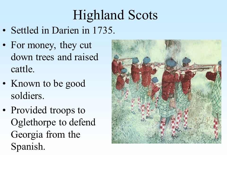 Highland Scots Settled in Darien in 1735. For money, they cut down trees and raised cattle. Known to be good soldiers. Provided troops to Oglethorpe t