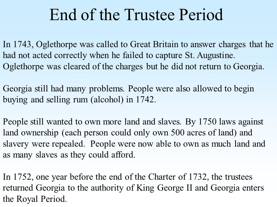 End of the Trustee Period In 1743, Oglethorpe was called to Great Britain to answer charges that he had not acted correctly when he failed to capture