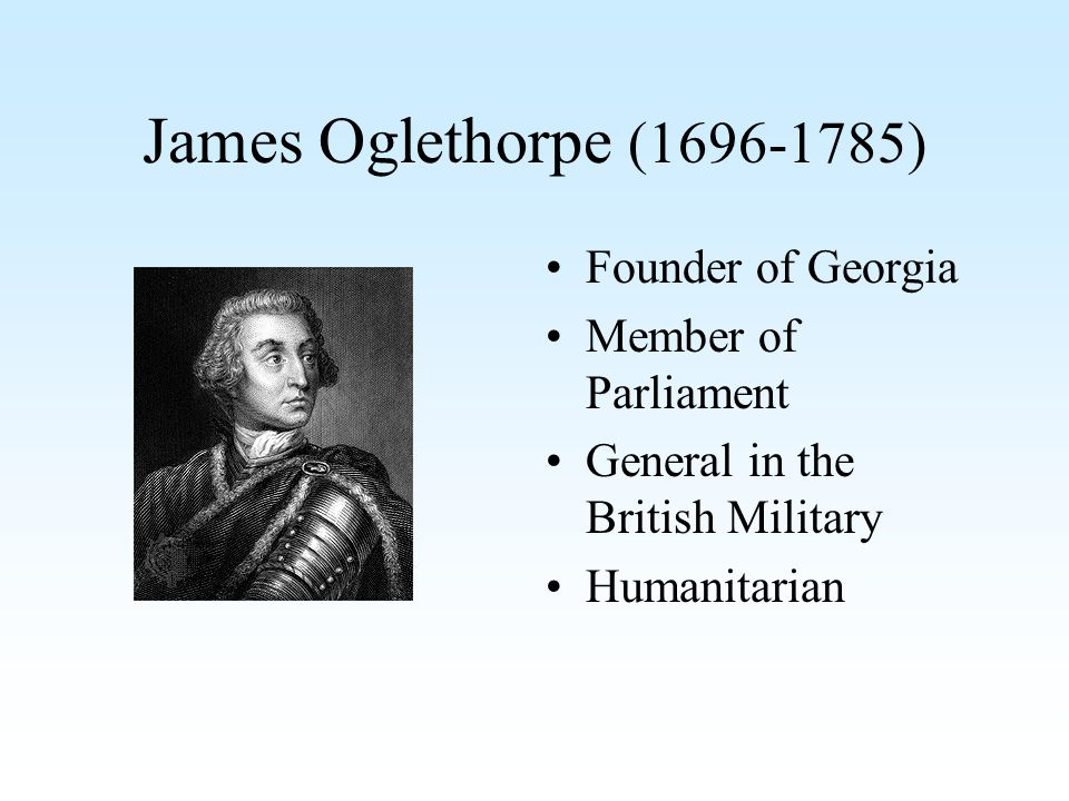 James Oglethorpe (1696-1785) Founder of Georgia Member of Parliament General in the British Military Humanitarian