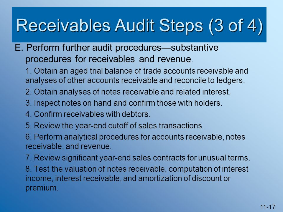 11-17 Receivables Audit Steps (3 of 4) E. Perform further audit procedures—substantive procedures for receivables and revenue. 1. Obtain an aged trial