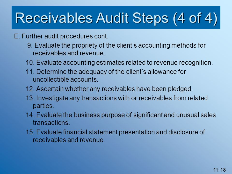 11-18 Receivables Audit Steps (4 of 4) E. Further audit procedures cont. 9. Evaluate the propriety of the client's accounting methods for receivables