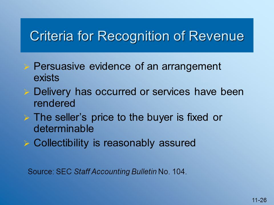 11-26 Criteria for Recognition of Revenue  Persuasive evidence of an arrangement exists  Delivery has occurred or services have been rendered  The
