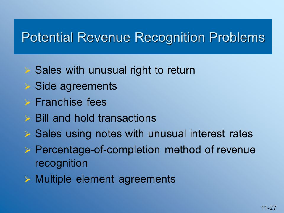 11-27 Potential Revenue Recognition Problems  Sales with unusual right to return  Side agreements  Franchise fees  Bill and hold transactions  Sales using notes with unusual interest rates  Percentage-of-completion method of revenue recognition  Multiple element agreements