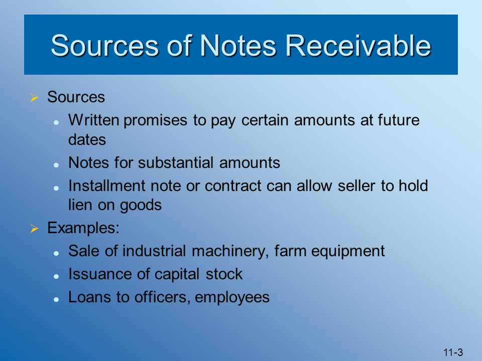 11-3 Sources of Notes Receivable  Sources Written promises to pay certain amounts at future dates Notes for substantial amounts Installment note or c