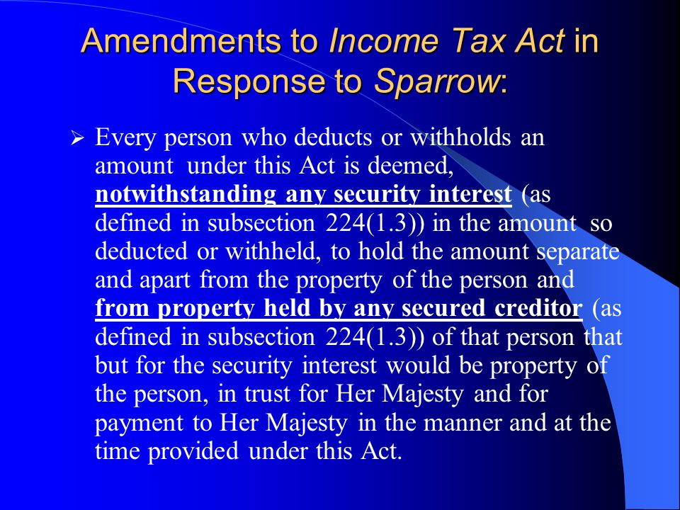 Amendments to Income Tax Act in Response to Sparrow:  Every person who deducts or withholds an amount under this Act is deemed, notwithstanding any security interest (as defined in subsection 224(1.3)) in the amount so deducted or withheld, to hold the amount separate and apart from the property of the person and from property held by any secured creditor (as defined in subsection 224(1.3)) of that person that but for the security interest would be property of the person, in trust for Her Majesty and for payment to Her Majesty in the manner and at the time provided under this Act.
