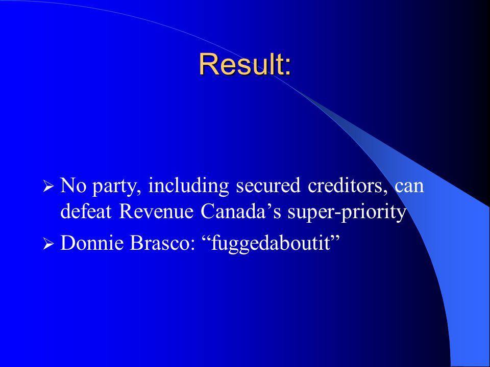 Result:  No party, including secured creditors, can defeat Revenue Canada's super-priority  Donnie Brasco: fuggedaboutit