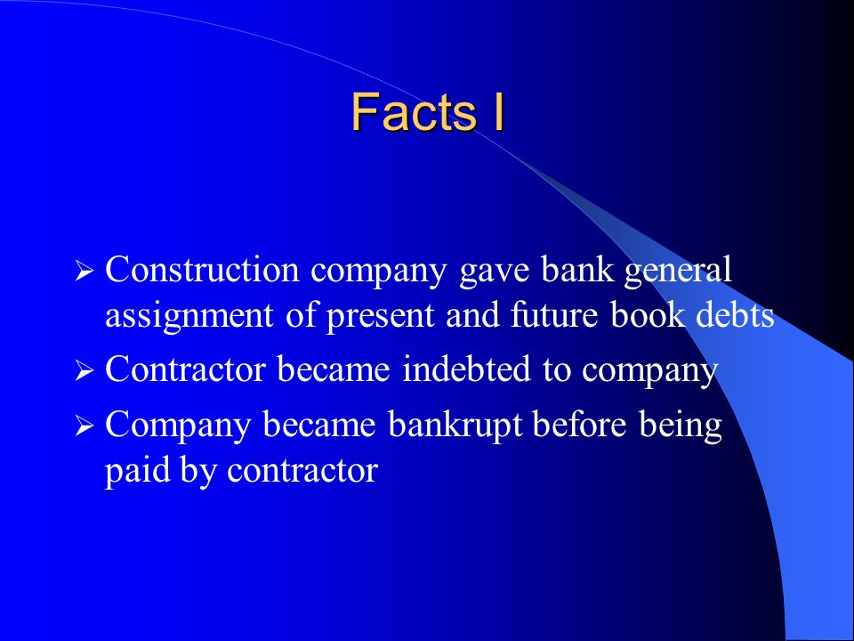 Facts I  Construction company gave bank general assignment of present and future book debts  Contractor became indebted to company  Company became bankrupt before being paid by contractor