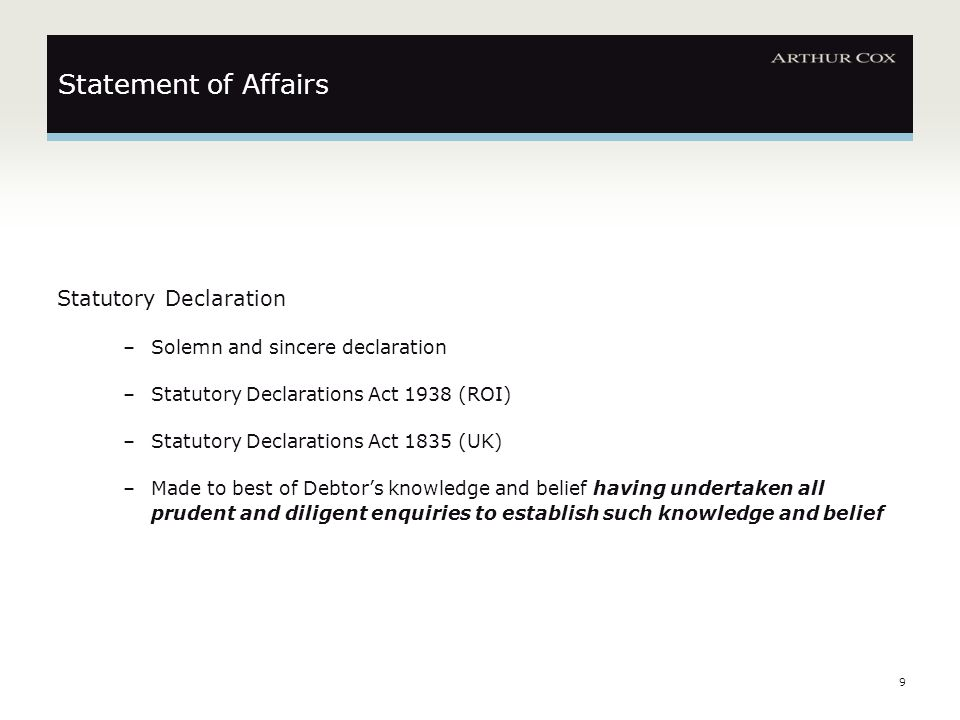 9 Statement of Affairs Statutory Declaration –Solemn and sincere declaration –Statutory Declarations Act 1938 (ROI) –Statutory Declarations Act 1835 (UK) –Made to best of Debtor's knowledge and belief having undertaken all prudent and diligent enquiries to establish such knowledge and belief