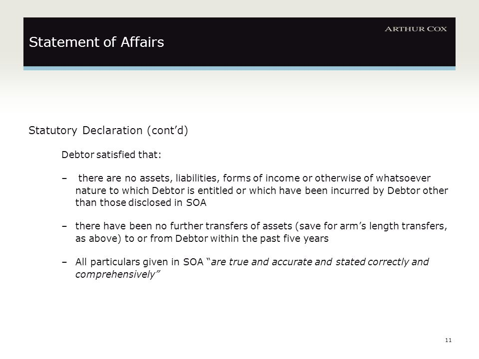 11 Statement of Affairs Statutory Declaration (cont'd) Debtor satisfied that: – there are no assets, liabilities, forms of income or otherwise of what