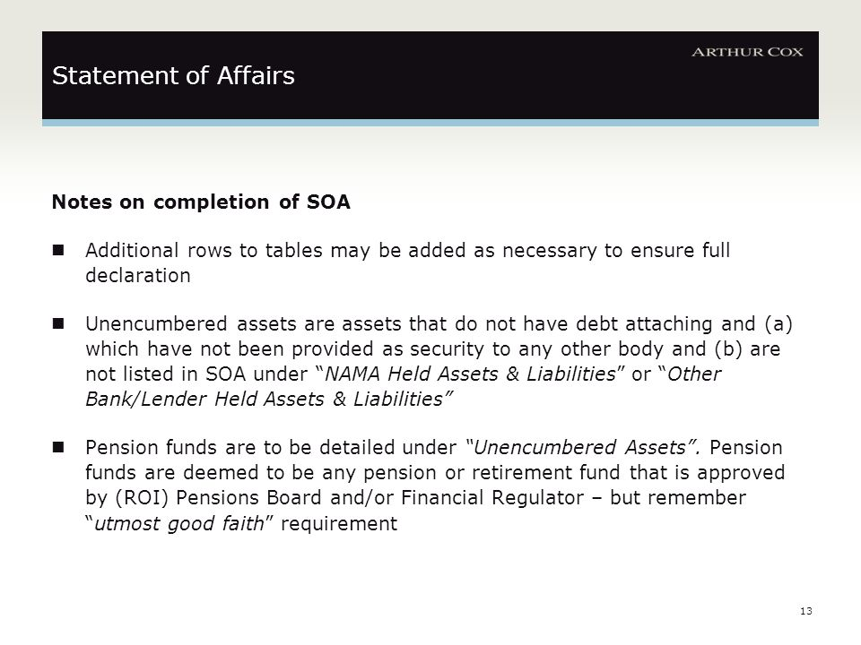 13 Statement of Affairs Notes on completion of SOA Additional rows to tables may be added as necessary to ensure full declaration Unencumbered assets are assets that do not have debt attaching and (a) which have not been provided as security to any other body and (b) are not listed in SOA under NAMA Held Assets & Liabilities or Other Bank/Lender Held Assets & Liabilities Pension funds are to be detailed under Unencumbered Assets .