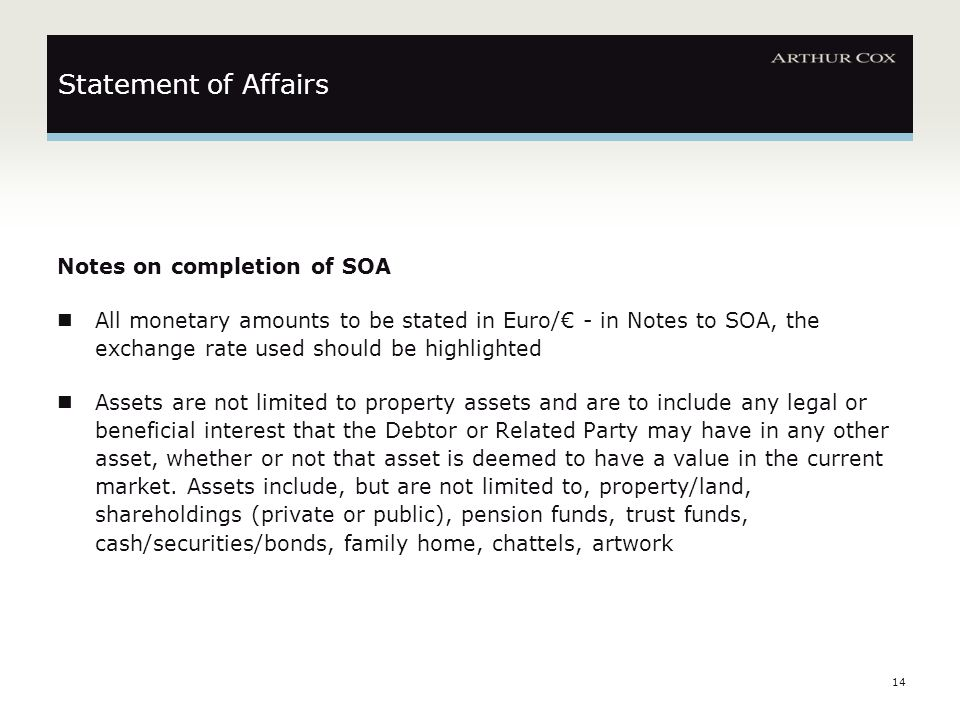14 Statement of Affairs Notes on completion of SOA All monetary amounts to be stated in Euro/€ - in Notes to SOA, the exchange rate used should be highlighted Assets are not limited to property assets and are to include any legal or beneficial interest that the Debtor or Related Party may have in any other asset, whether or not that asset is deemed to have a value in the current market.