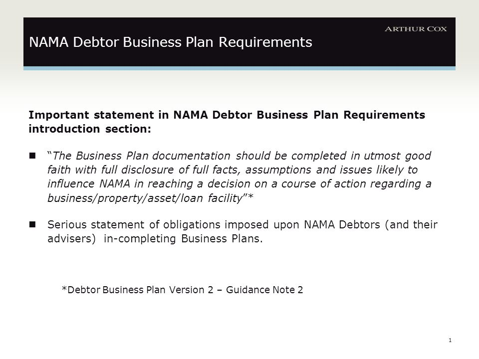 1 Important statement in NAMA Debtor Business Plan Requirements introduction section: The Business Plan documentation should be completed in utmost good faith with full disclosure of full facts, assumptions and issues likely to influence NAMA in reaching a decision on a course of action regarding a business/property/asset/loan facility * Serious statement of obligations imposed upon NAMA Debtors (and their advisers) in-completing Business Plans.