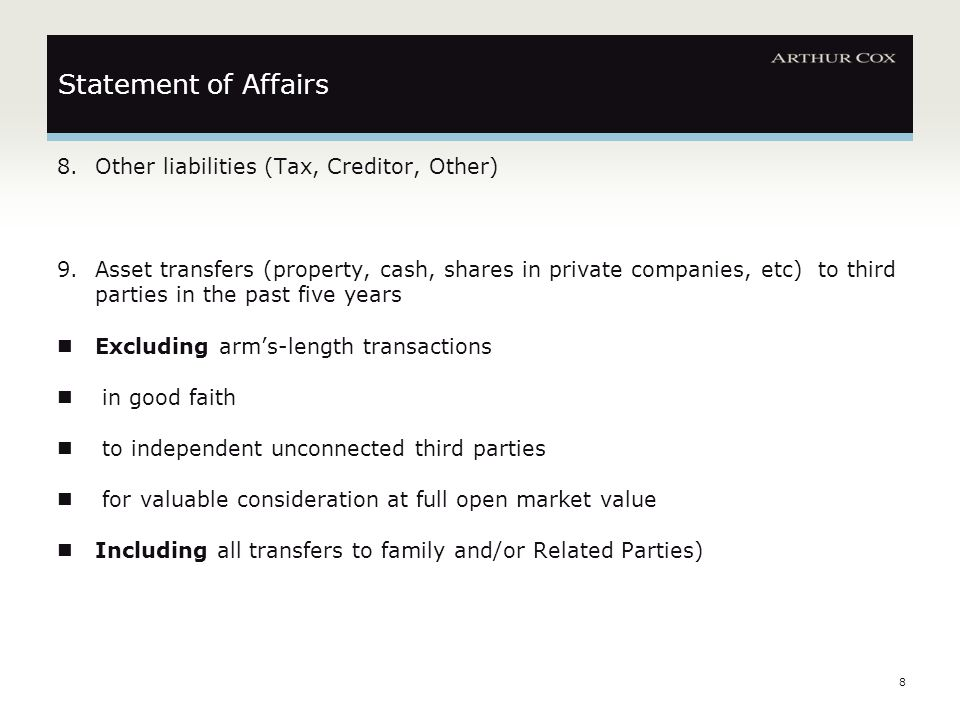 8 Statement of Affairs 8.Other liabilities (Tax, Creditor, Other) 9.Asset transfers (property, cash, shares in private companies, etc) to third parties in the past five years Excluding arm's-length transactions in good faith to independent unconnected third parties for valuable consideration at full open market value Including all transfers to family and/or Related Parties)