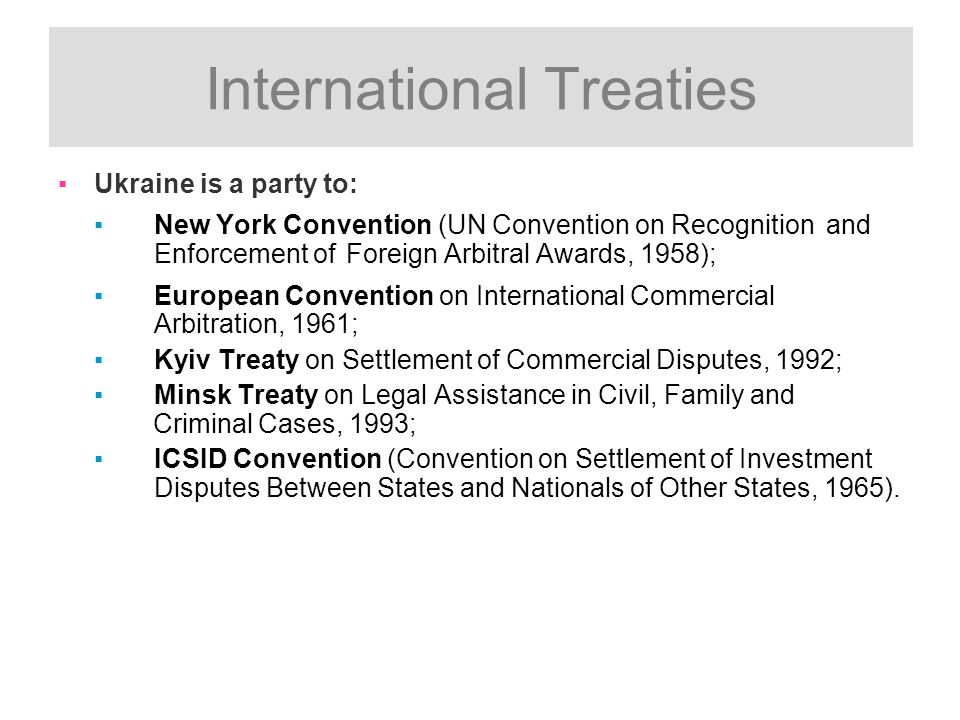 International Treaties ▪Ukraine is a party to: ▪New York Convention (UN Convention on Recognition and Enforcement of Foreign Arbitral Awards, 1958); ▪European Convention on International Commercial Arbitration, 1961; ▪Kyiv Treaty on Settlement of Commercial Disputes, 1992; ▪Minsk Treaty on Legal Assistance in Civil, Family and Criminal Cases, 1993; ▪ICSID Convention (Convention on Settlement of Investment Disputes Between States and Nationals of Other States, 1965).