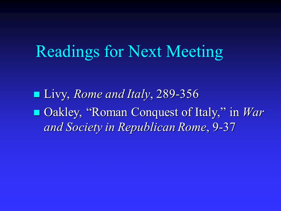 Readings for Next Meeting Livy, Rome and Italy, 289-356 Livy, Rome and Italy, 289-356 Oakley, Roman Conquest of Italy, in War and Society in Republican Rome, 9-37 Oakley, Roman Conquest of Italy, in War and Society in Republican Rome, 9-37